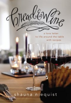 Bread and WIne by Shauna Niequist, a story of  life around the table, with stories and recipes woven together