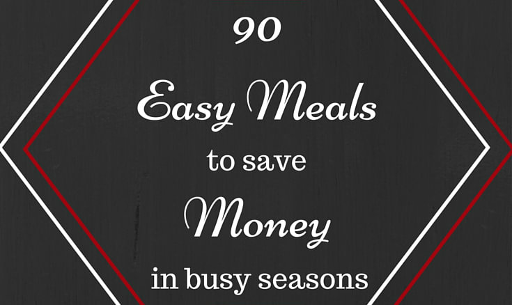 90 Easy Meals to Save Money when Prepping for Big Changes 4